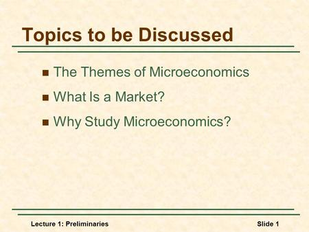 Lecture 1: PreliminariesSlide 1 Topics to be Discussed The Themes of Microeconomics What Is a Market? Why Study Microeconomics?