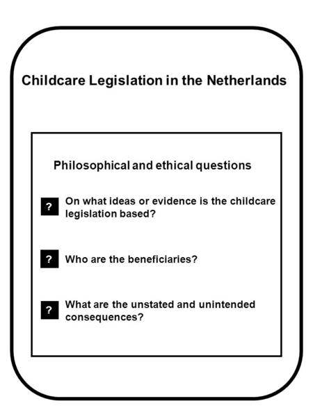 Childcare Legislation in the Netherlands Philosophical and ethical questions ? On what ideas or evidence is the childcare legislation based? ? Who are.