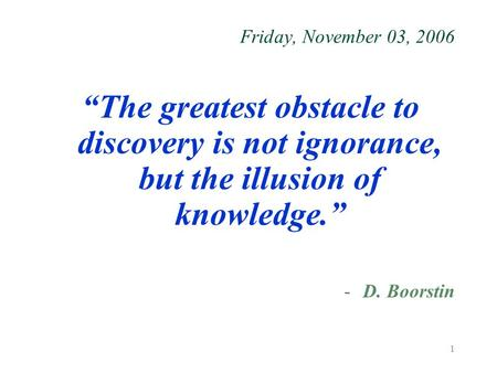 "1 Friday, November 03, 2006 ""The greatest obstacle to discovery is not ignorance, but the illusion of knowledge."" -D. Boorstin."