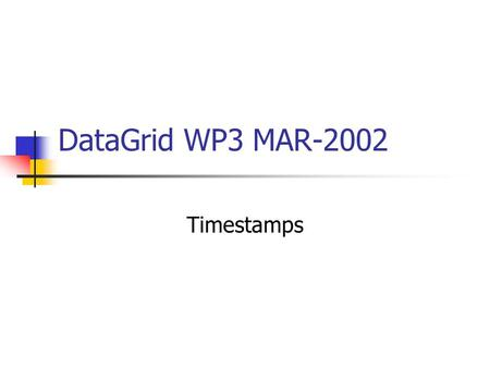 DataGrid WP3 MAR-2002 Timestamps. We would like the information system to associate each measurement with the time it was made We would like to handle.