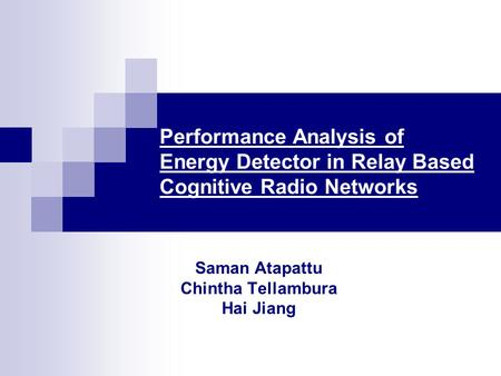Performance Analysis of Energy Detector in Relay Based Cognitive Radio Networks Saman Atapattu Chintha Tellambura Hai Jiang.