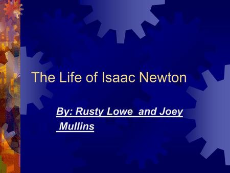 The Life of Isaac Newton By: Rusty Lowe and Joey Mullins.