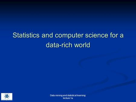 Data mining and statistical learning: lecture 1a Statistics and computer science for a data-rich world.