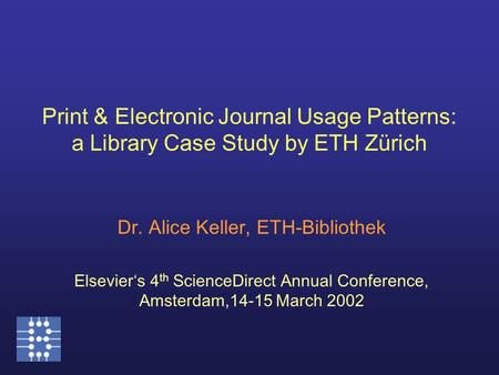 Print & Electronic Journal Usage Patterns: a Library Case Study by ETH Zürich Dr. Alice Keller, ETH-Bibliothek Elsevier's 4 th ScienceDirect Annual Conference,