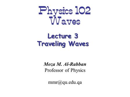 Physics 102 Waves Moza M. Al-Rabban Professor of Physics Lecture 3 Traveling Waves.