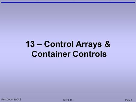 Mark Dixon, SoCCE SOFT 131Page 1 13 – Control Arrays & Container Controls.