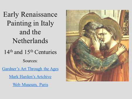 Early Renaissance Painting in Italy and the Netherlands 14 th and 15 th Centuries Sources: Gardner's Art Through the Ages Mark Harden's Artchive Web Museum,