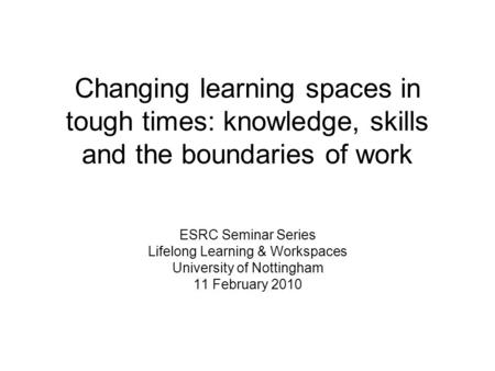 Changing learning spaces in tough times: knowledge, skills and the boundaries of work ESRC Seminar Series Lifelong Learning & Workspaces University of.
