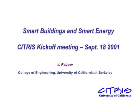 Smart Buildings and Smart Energy CITRIS Kickoff meeting – Sept. 18 2001 J. Rabaey College of Engineering, University of California at Berkeley.