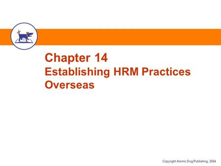 Copyright Atomic Dog Publishing, 2004 Chapter 14 Establishing HRM Practices Overseas.