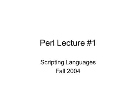 Perl Lecture #1 Scripting Languages Fall 2004. Perl Practical Extraction and Report Language -created by Larry Wall -- mid – 1980's –needed a quick language.