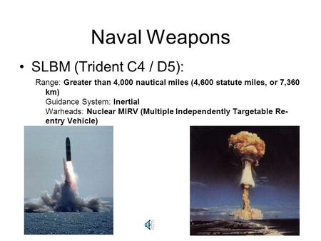 Naval Weapons SLBM (Trident C4 / D5): Range: Greater than 4,000 nautical miles (4,600 statute miles, or 7,360 km) Guidance System: Inertial Warheads: