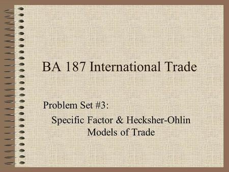 BA 187 International Trade Problem Set #3: Specific Factor & Hecksher-Ohlin Models of Trade.