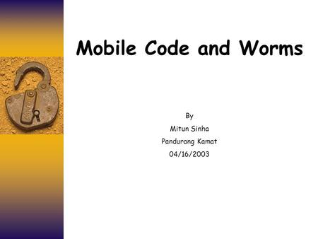 Mobile Code and Worms By Mitun Sinha Pandurang Kamat 04/16/2003.