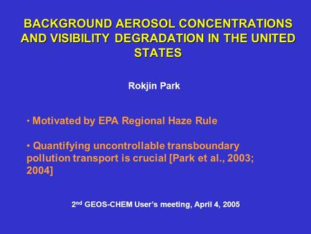 BACKGROUND AEROSOL CONCENTRATIONS AND VISIBILITY DEGRADATION IN THE UNITED STATES Rokjin Park Motivated by EPA Regional Haze Rule Quantifying uncontrollable.