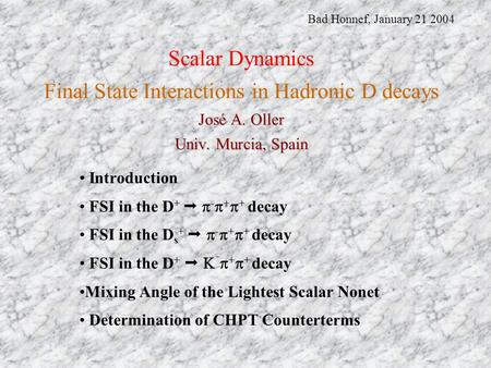 José A. Oller Univ. Murcia, Spain Scalar Dynamics Final State Interactions in Hadronic D decays José A. Oller Univ. Murcia, Spain Introduction FSI in the.