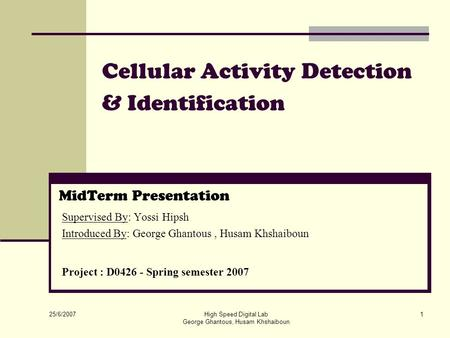 25/6/2007 High Speed Digital Lab George Ghantous, Husam Khshaiboun 1 Cellular Activity Detection & Identification MidTerm Presentation Supervised By: Yossi.