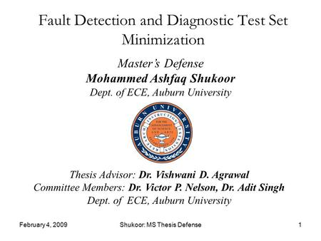 February 4, 2009Shukoor: MS Thesis Defense1 Fault Detection and Diagnostic Test Set Minimization Master's Defense Mohammed Ashfaq Shukoor Dept. of ECE,
