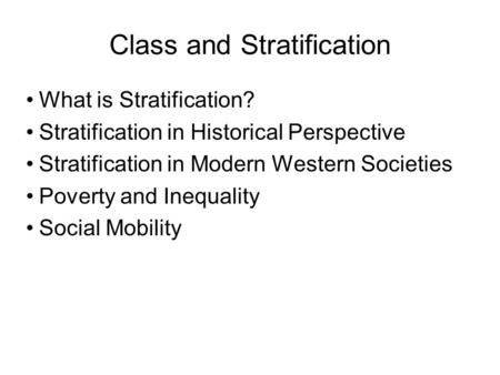 Class and Stratification What is Stratification? Stratification in Historical Perspective Stratification in Modern Western Societies Poverty and Inequality.