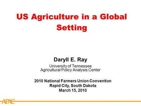 APCA US Agriculture in a Global Setting Daryll E. Ray University of Tennessee Agricultural Policy Analysis Center 2010 National Farmers Union Convention.