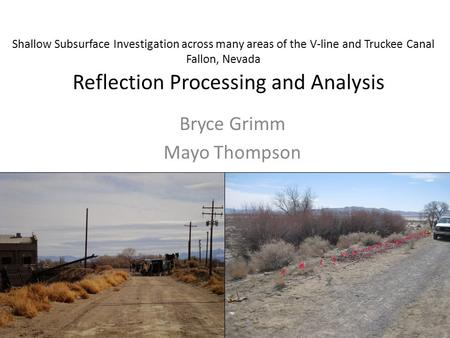 Reflection Processing and Analysis Bryce Grimm Mayo Thompson Shallow Subsurface Investigation across many areas of the V-line and Truckee Canal Fallon,