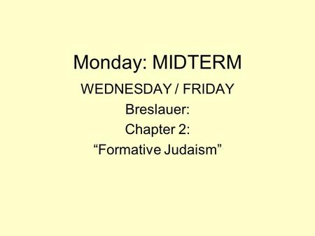 "Monday: MIDTERM WEDNESDAY / FRIDAY Breslauer: Chapter 2: ""Formative Judaism"""