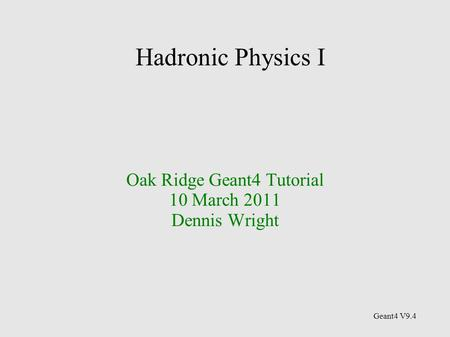 Hadronic Physics I Oak Ridge Geant4 Tutorial 10 March 2011 Dennis Wright Geant4 V9.4.