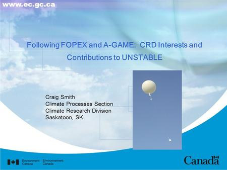 Following FOPEX and A-GAME: CRD Interests and Contributions to UNSTABLE Craig Smith Climate Processes Section Climate Research Division Saskatoon, SK www.ec.gc.ca.