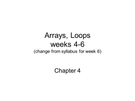 Arrays, Loops weeks 4-6 (change from syllabus for week 6) Chapter 4.