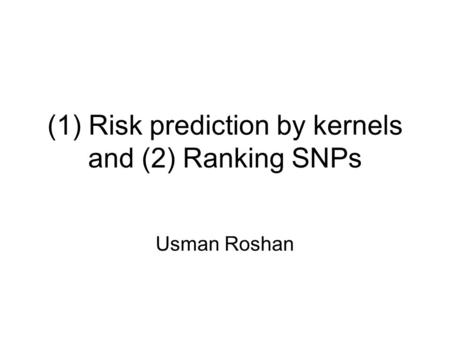 (1) Risk prediction by kernels and (2) Ranking SNPs Usman Roshan.