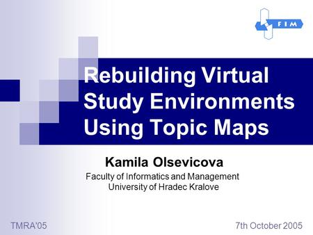 Rebuilding Virtual Study Environments Using Topic Maps Kamila Olsevicova TMRA'05 7th October 2005 Faculty of Informatics and Management University of Hradec.