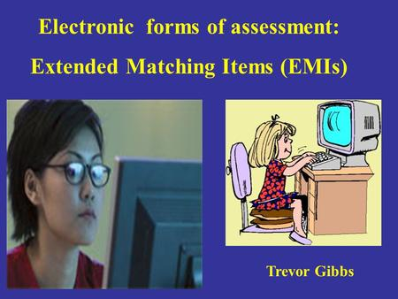 Electronic forms of assessment: Extended Matching Items (EMIs) Trevor Gibbs.