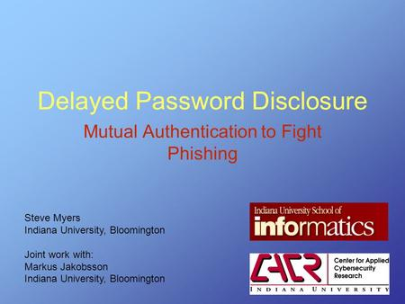 Delayed Password Disclosure Mutual Authentication to Fight Phishing Steve Myers Indiana University, Bloomington Joint work with: Markus Jakobsson Indiana.