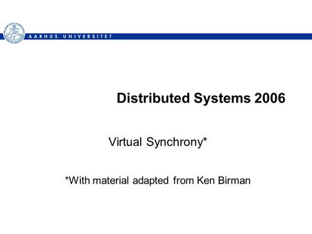 Distributed Systems 2006 Virtual Synchrony* *With material adapted from Ken Birman.