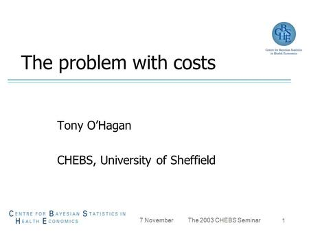 7 November The 2003 CHEBS Seminar 1 The problem with costs Tony O'Hagan CHEBS, University of Sheffield.