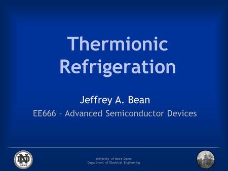 University of Notre Dame Department of Electrical Engineering Thermionic Refrigeration Jeffrey A. Bean EE666 – Advanced Semiconductor Devices.