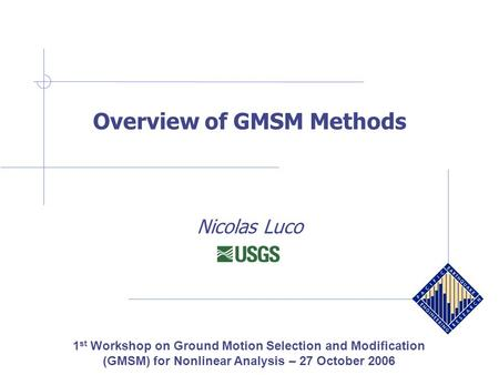 Overview of GMSM Methods Nicolas Luco 1 st Workshop on Ground Motion Selection and Modification (GMSM) for Nonlinear Analysis – 27 October 2006.