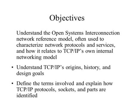 Objectives Understand the Open Systems Interconnection network reference model, often used to characterize network <strong>protocols</strong> and services, and how it relates.