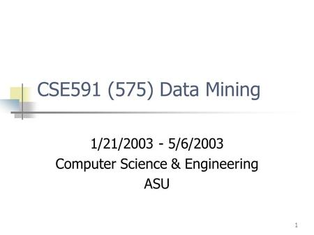 1 CSE591 (575) Data Mining 1/21/2003 - 5/6/2003 Computer Science & Engineering ASU.