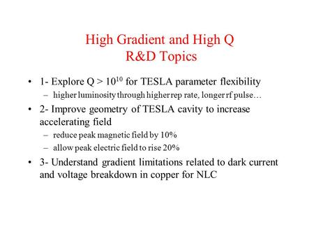 High Gradient and High Q R&D Topics 1- Explore Q > 10 10 for TESLA parameter flexibility –higher luminosity through higher rep rate, longer rf pulse… 2-