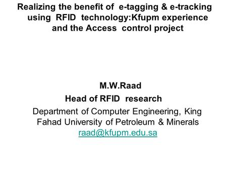 Realizing the benefit of e-tagging & e-tracking using RFID technology:Kfupm experience and the Access control project M.W.Raad Head of RFID research Department.