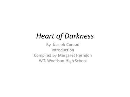 Heart of Darkness By Joseph Conrad Introduction Compiled by Margaret Herndon W.T. Woodson High School.