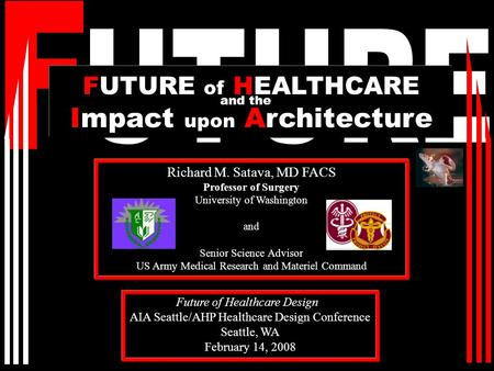 Richard M. Satava, MD FACS Professor of Surgery University of Washington and Senior Science Advisor US Army Medical Research and Materiel Command FUTURE.