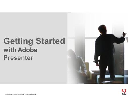 2008 Adobe Systems Incorporated. All Rights Reserved. Getting Started with Adobe Presenter.
