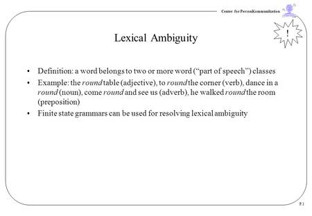 "Lexical Ambiguity ! Definition: a word belongs to two or more word (""part of speech"") classes Example: the round table (adjective), to round the corner."