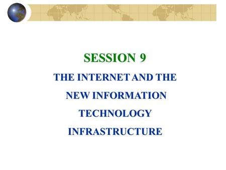 SESSION 9 THE INTERNET AND THE NEW INFORMATION NEW INFORMATIONTECHNOLOGYINFRASTRUCTURE.