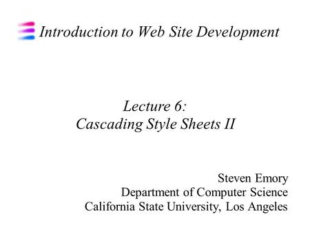 Introduction to Web Site Development Steven Emory Department of Computer Science California State University, Los Angeles Lecture 6: Cascading Style Sheets.