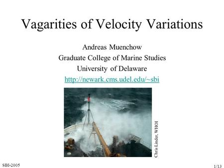SBI-2005 1/13 Vagarities of Velocity Variations Andreas Muenchow Graduate College of Marine Studies University of Delaware