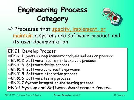 CMPUT 770 - Software Process & QualityProcess Categories - slide# 1©P. Sorenson Engineering Process Category  Processes that specify, implement, or maintain.