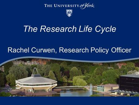 The Research Life Cycle Rachel Curwen, Research Policy Officer.